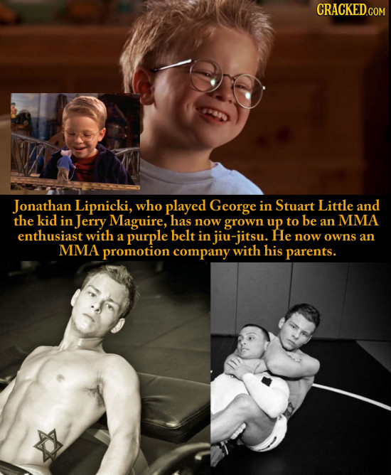Jonathan Lipnicki, who played George in Stuart Little and the kid in Jerry Maguire, has now grown up to be an MMA enthusiast with a purple belt in jiu