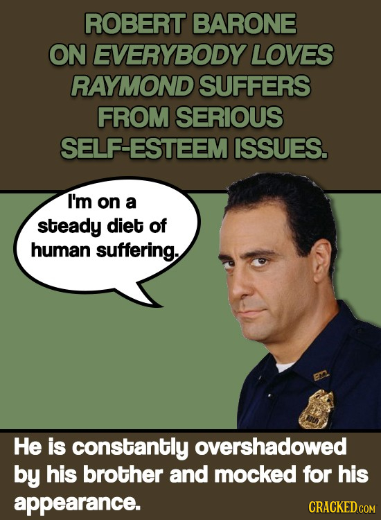 ROBERT BARONE ON EVERYBODY LOVES RAYMOND SUFFERS FROM SERIOUS SELF-ESTEEM ISSUES. I'm on a steady diet of human suffering. He is constantly overshadow