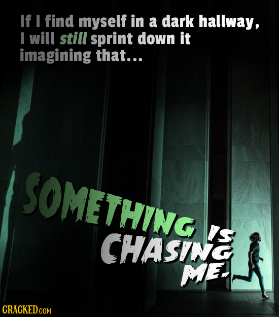 If find myself in a dark hallway, I will still sprint down it imagining that... SOMETHING IS CHASING ME