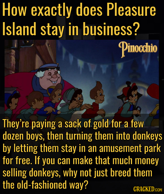 How exactly does Pleasure Island stay in business? Pinocchio They're paying a sack of gold for a few dozen boys, then turning them into donkeys by let