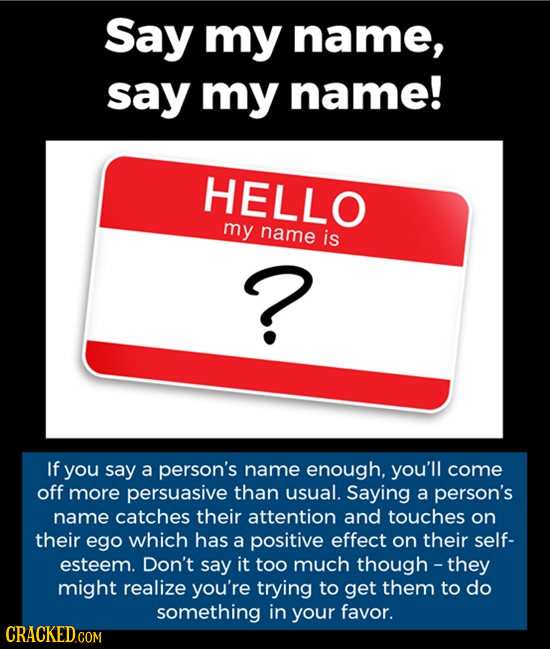 Say my name, say my name! HELLO my name is ? If you say a person's name enough, you'll come off more persuasive than usual. Saying a person's name cat