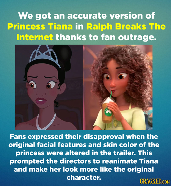 We got an accurate version of Princess Tiana in Ralph Breaks The Internet thanks to fan outrage. Fans expressed their disapproval when the original fa