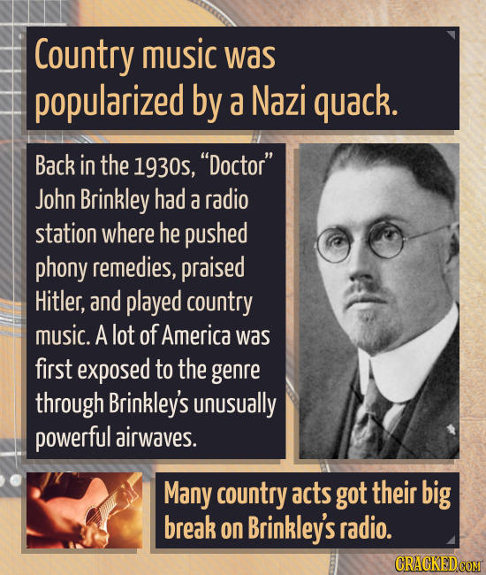 Country music was popularized by a Nazi quack. Back in the 1930s, Doctor John Brinkley had a radio station where he pushed phony remedies, praised H