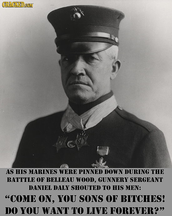 CRAGKED AS HIS MARINES WERE PINNED DOWN DURING THE BATTTLE OF BELLEAU WOOD, GUNNERY SERGEANT DANIEL DALY SHOUTED TO HIS MEN: COME ON, YOU SONS OF BIT