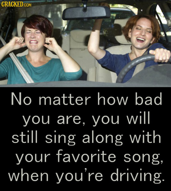 No matter how bad you are, you will still sing along with your favorite song, when you're driving.