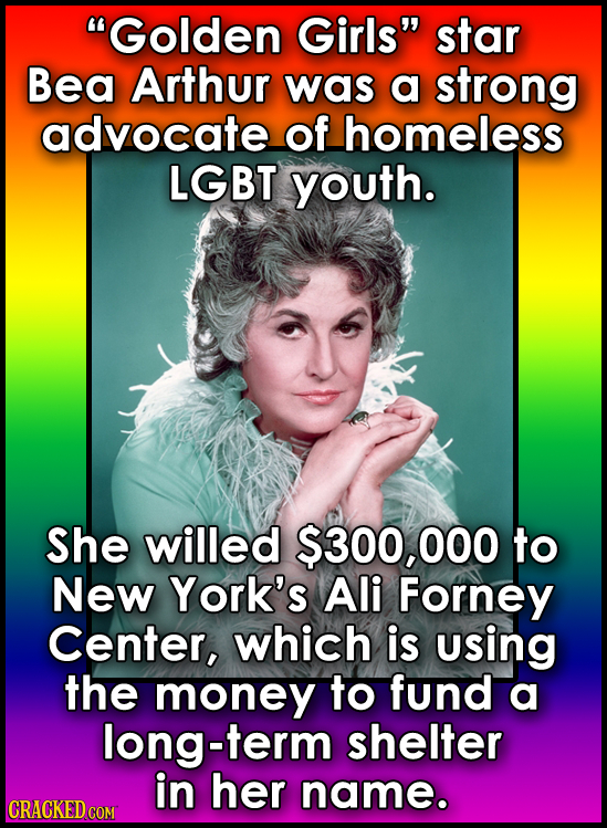 Golden Girls star Bea Arthur was a strong advocate of homeless LGBT youth. She willed $300, 000 to New York's Ali Forney Center, which is using the