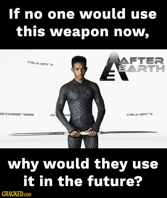 If no one would use this weapon now, YAFTER EARTH n why would they use it in the future? CRACKED.COM