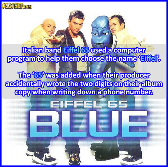 CRACKED.CON Italian band Eiffel 65 used a computer program to help them choose the name EiffePo The 65' was added when their producer accidentally wro