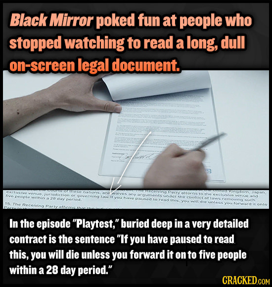Black Mirror poked fun at people who stopped watching to read a long, dull on-screen legal document. In the episode Playtest, buried deep in a very d