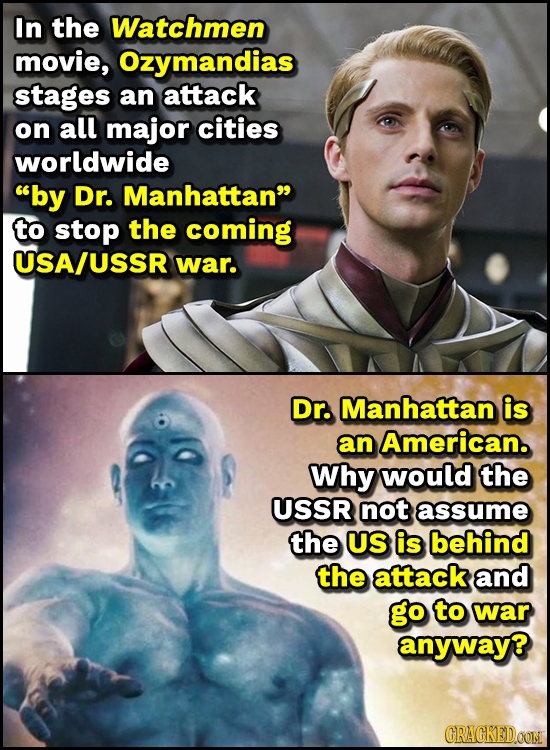 In the Watchmen movie, Ozymandias stages an attack on all major cities worldwide by Dr. Manhattan to stop the coming USA/USSR war. Dr. Manhattan is