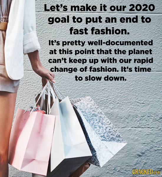 Let's make it our 2020 goal to put an end to fast fashion. It's pretty well-documented at this point that the planet can't keep up with our rapid chan