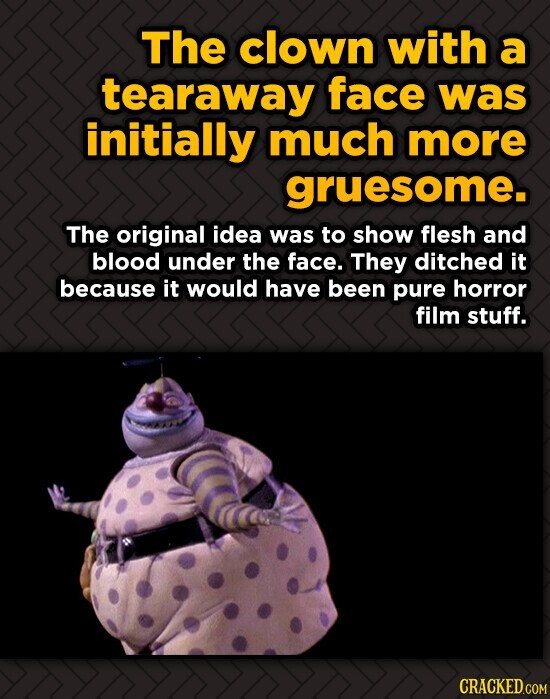 The clown with a tearaway face was initially much more gruesome. The original idea was to show flesh and blood under the face. They ditched it because