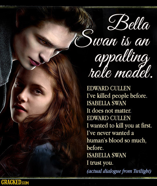 Bella Swan is an appalling role model. EDWARD CULLEN I've killed people before. ISABELLA SWAN It does not matter. EDWARD CULLEN I wanted to kill you a