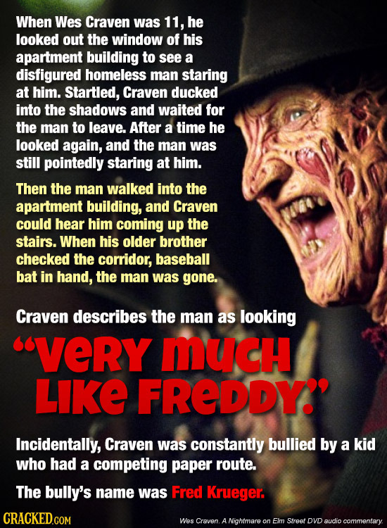 When Wes Craven was 11, he looked out the window of his apartment building to see a disfigured homeless man staring at him. Startled, Craven ducked in