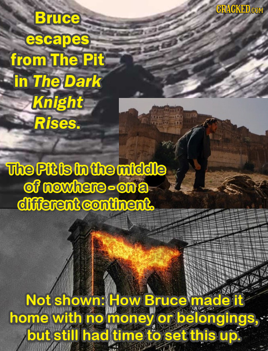 CRACKED COM Bruce escapes from The Pit in The Dark Knight Rises. The Pit is in the middle of nowhere o on a different continent. Not shown: How Bruce