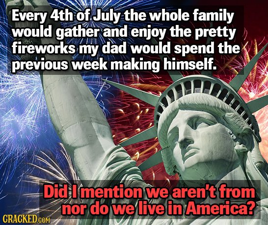 Every 4th of July the whole family would gather and enjoy the pretty fireworks my dad would spend the previous week making himself. Did I mention we a