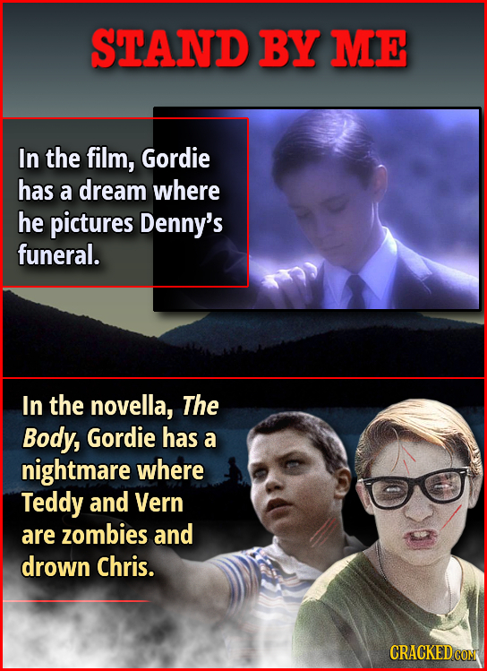 STAND BY ME In the film, Gordie has a dream where he pictures Denny's funeral. In the novella, The Body, Gordie has a nightmare where Teddy and Vern a