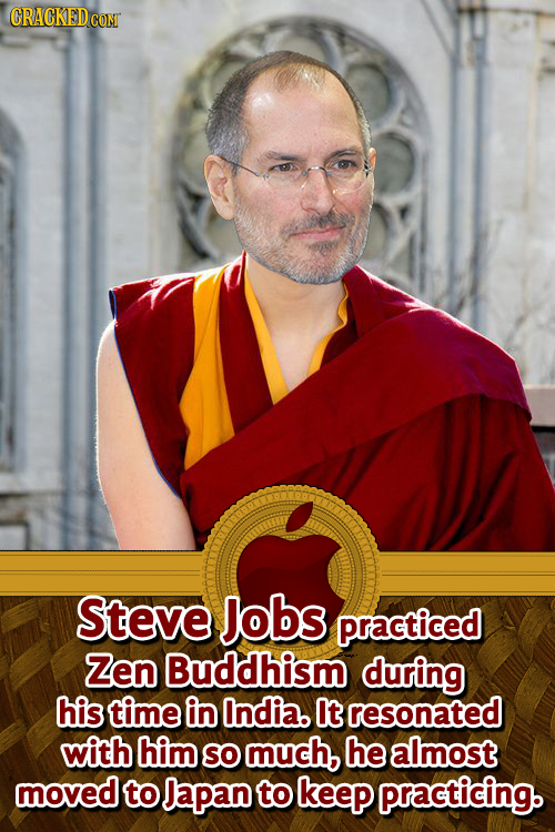 GRACKEDCOM Steve Jobs practiced Zen Buddhism during his time in India. t resonated with him SO much, he almost moved to Japan to keep practicing.