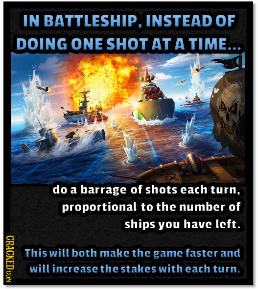 IN BATTLESHIP, INSTEAD OF DOING ONE SHOT AT A TIME... do a barrage of shots each turn, proportional to the number of ships you have left. CRACKED.COM