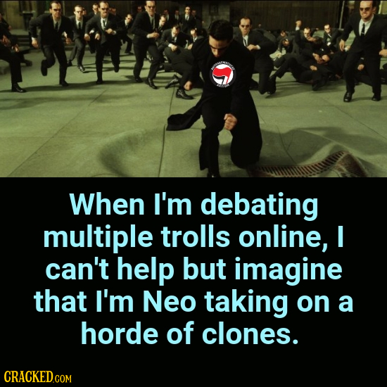 When I'm debating multiple trolls online, I can't help but imagine that I'm Neo taking on a horde of clones.