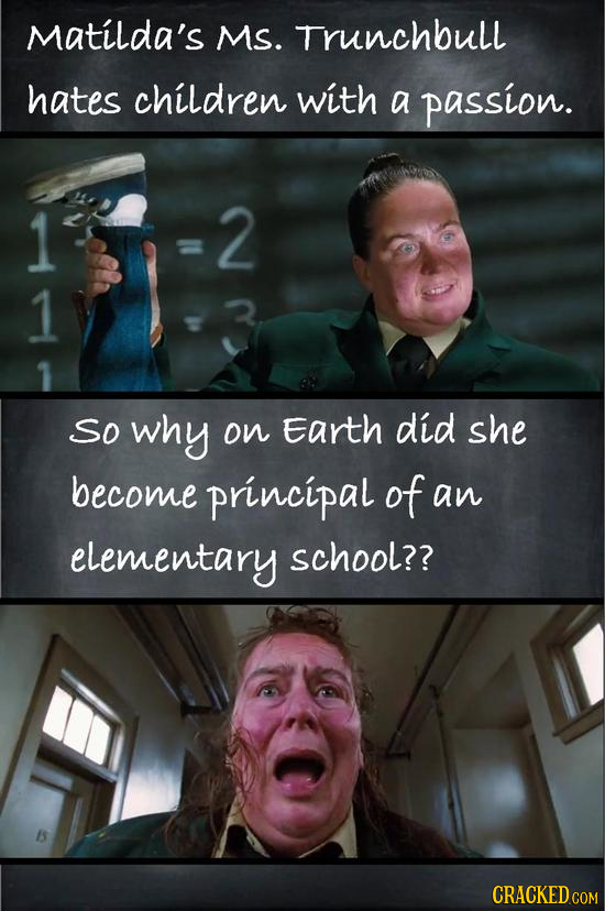 Matilda's Ms. Trunchbull hates children with a passion. 1 2 1 So why on Earth did she become principal of an elementary school?? CRACKED COM