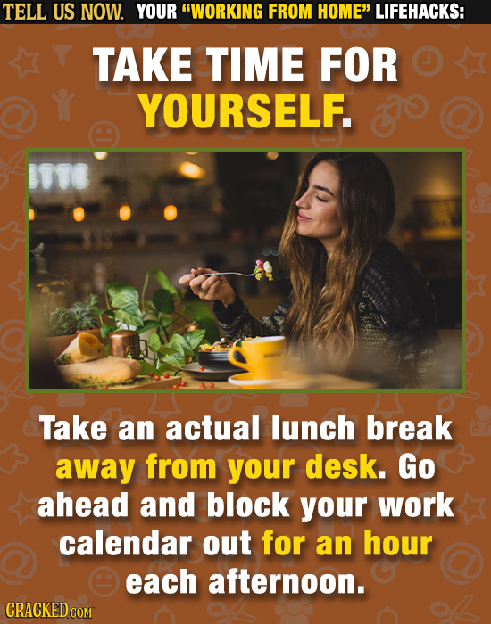 TELL US NOW. YOUR WORKING FROM HOME LIFEHACKS: TAKE TIME FOR YOURSELF. o Take an actual lunch break away from your desk. Go ahead and block your wor