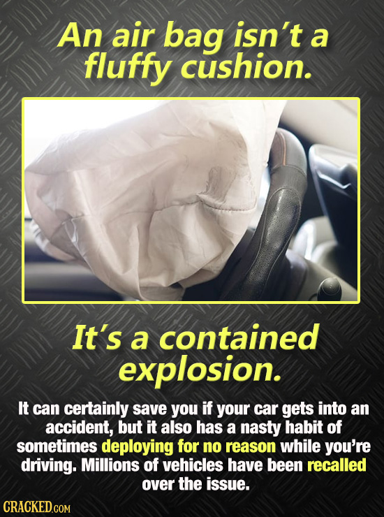 An air bag isn't a fluffy cushion. It's a contained explosion. It can certainly save you if your car gets into an accident, but it also Has a nasty ha