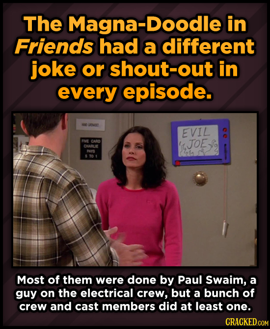 The Magna-Doodle in Friends had a different joke or shout-out in every episode. ANOY EVIL FVE CAD S JOES JOE CHARLE PAS T01 Most of them were done by