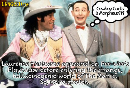 CRACKED CON Cowboy Curtis is Morpheus?!? Laurence Fishburne appeared on Pee-wee's Playhouse before entering the strange, hallucinogenic world of The M