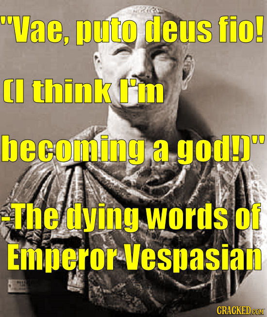 Vae, puto deus fio! CI think I'm becoming a god!) -The dying wOrdS of Emperor Vespasian