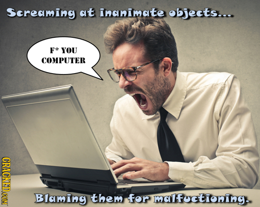 Screaming at inanimate objects... FO YOU COMPU'TER Blaming them for malfuctioning.