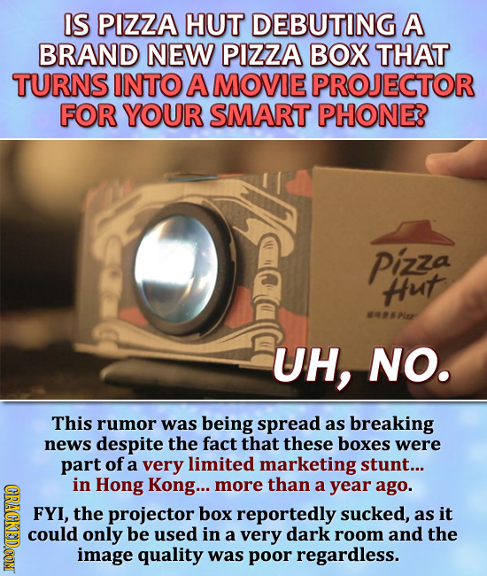 IS PIZZA HUT DEBUTING A BRAND NEW PIZZA BOX THAT TURNS INTO A MOVIE PROJECTOR FOR YOUR SMART PHONE? Pizza Hut MSPiER UH, NO. This rumor was being spre