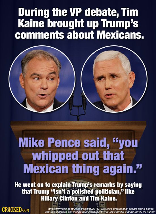 During the VP debate, Tim Kaine brought up Trump's comments about Mexicans. Mike Pence said, you whipped out that Mexican thing again. He went on to