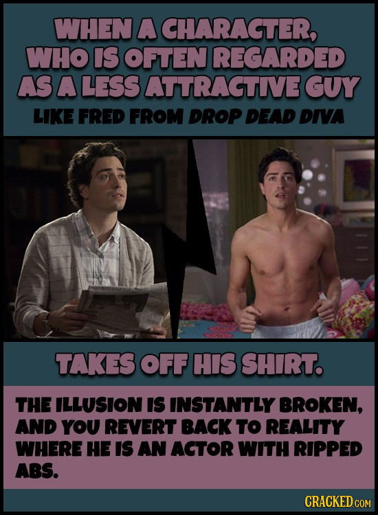 WHEN A CHARAGTER, WHO IS OFTEN REGARDED AS A LESS ATTRAGTIVEGUY LIKE FRED FROM DROP DEAD DIVA TAKES OFF HIS SHIRT. THE ILLUSION IS INSTANTLY BROKEN, A