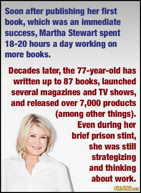 Soon after publishing her first book, which was an immediate SUCcess, Martha Stewart spent 18-20 hours a day working on more books. Decades later, the