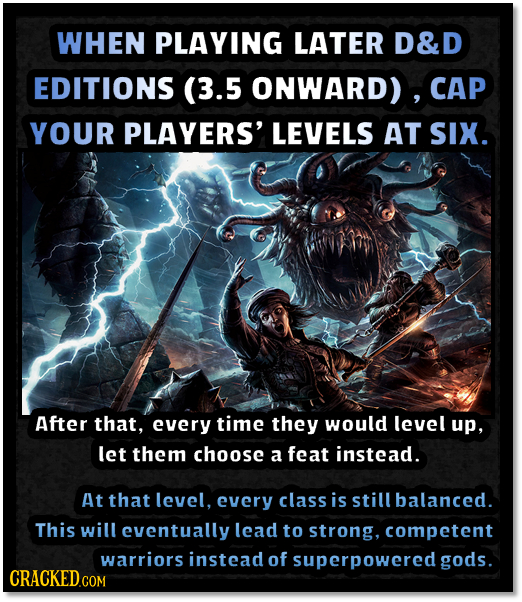 WHEN PLAYING LATER D&D EDITIONS (3.5 ONWARD) , CAP YOUR PLAYERS' LEVELS AT SIX. After that, every time they would level up, let them choose a feat ins