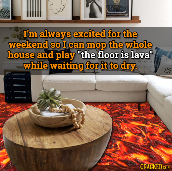 I'm always excited for the weekend SO I can mop the whole house and play the floor is lava while waiting for it to dry.