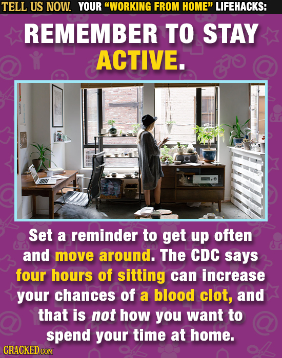 TELL US NOW. YOUR WORKING FROM HOME LIFEHACKS: REMEMBER TO STAY ACTIVE. Set a reminder to get up often and move around. The CDC says four hours of s