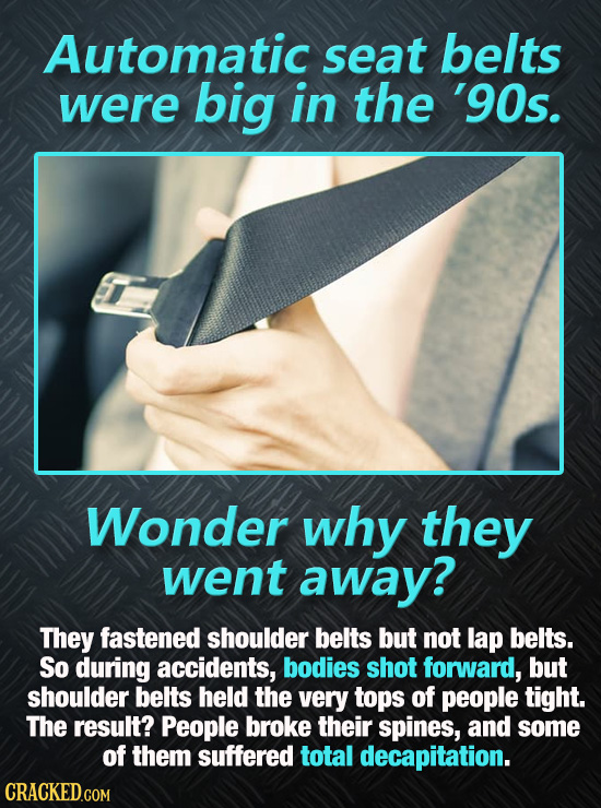 Automatic seat belts were big in the '90s. Wonder why they went away? They fastened shoulder belts but not lap belts. So during accidents, bodies shot