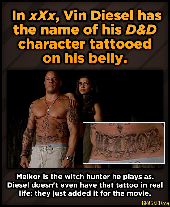 In xXx, Vin Diesel has the name of his D&D character tattooed on his belly. Melkor is the witch hunter he plays as. Diesel doesn't even have that tatt