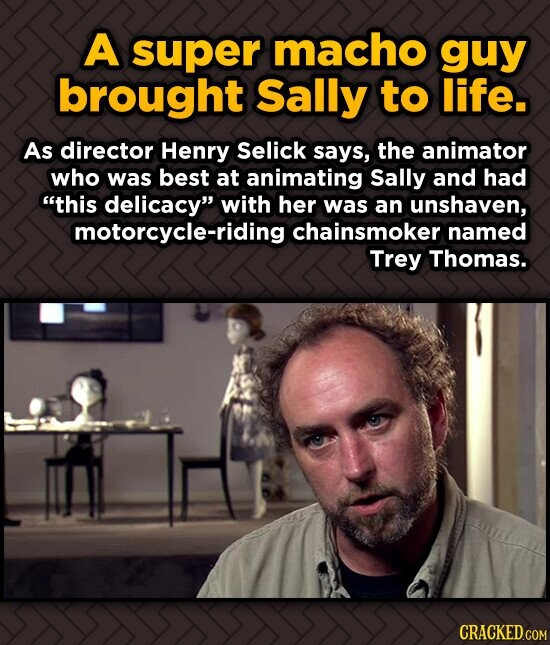 A super macho guy brought Sally to life. As director Henry Selick says, the animator who was best at animating Sally and had this delicacy with her
