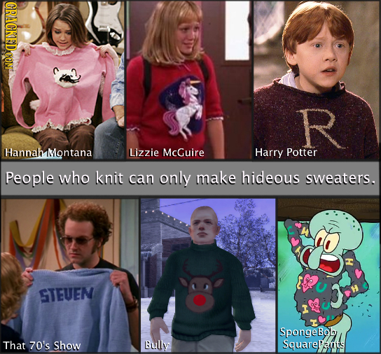 CRACKEDCOMT R Hannah Montana Lizzie McGuire Harry Potter People who knit can only make hideous sweaters. STEUEN Spongebob That 70's Show Bully Squarea