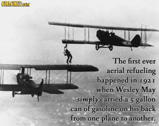 The first ever aerial refueling happened in 1921 when Wesley May simply carried a 5 gallon can of gasoline on his back from one plane to another.