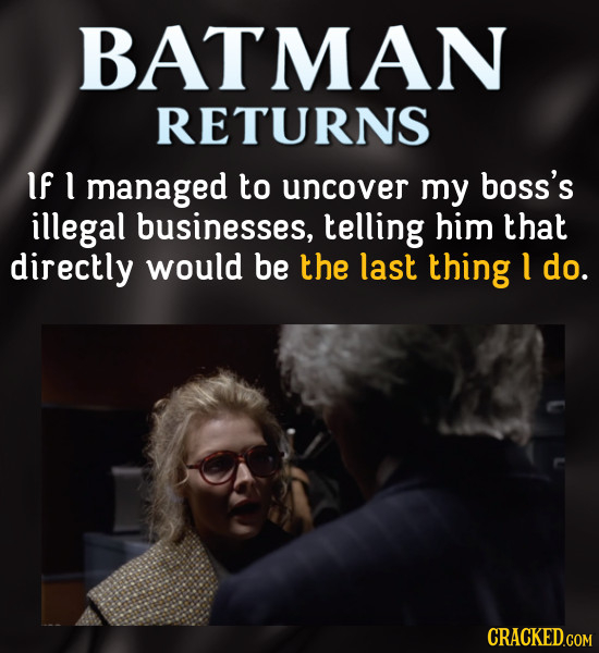 BATMAN RETURNS IF 1 managed to uncover my boss's illegal businesses, telling him that directly would be the last thing 1 do.