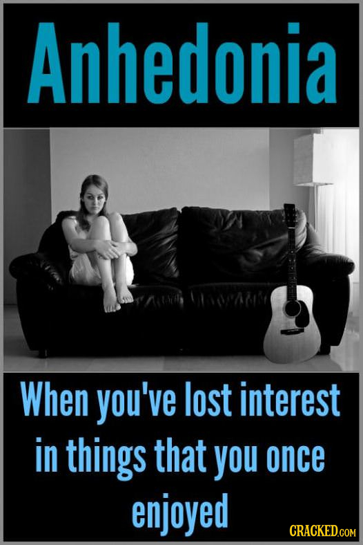Anhedonia When you've lost interest in things that you once enjoyed CRACKED.COM