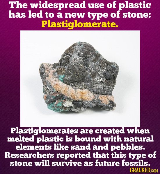 The widespread use of plastic has led to a new type of stone: Plastiglomerate. Plastiglomerates are created when melted plastic is bound with natural