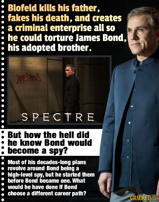 Blofeld kills his father, fakes his death, and creates a criminal enterprise all so he could torture James Bond, his adopted brother. JAveS BON SPECTR