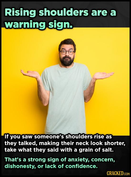 Rising shoulders are a warning sign. If you saw someone's shoulders rise as they talked, making their neck look shorter, take what they said with a gr
