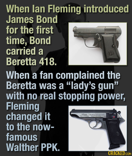 When lan Fleming introduced James Bond for the first time, Bond carried a Beretta 418. When a fan complained the Beretta was a lady's gun with no re