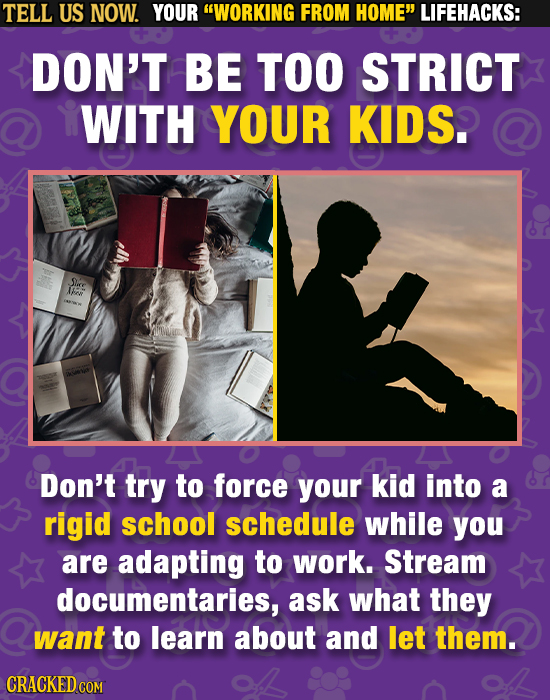 TELL US NOW. YOUR WORKING FROM HOME LIFEHACKS: DON'T BE TOO STRICT WITH YOUR KIDS. Sire F Don't try to force your kid into a rigid school schedule w